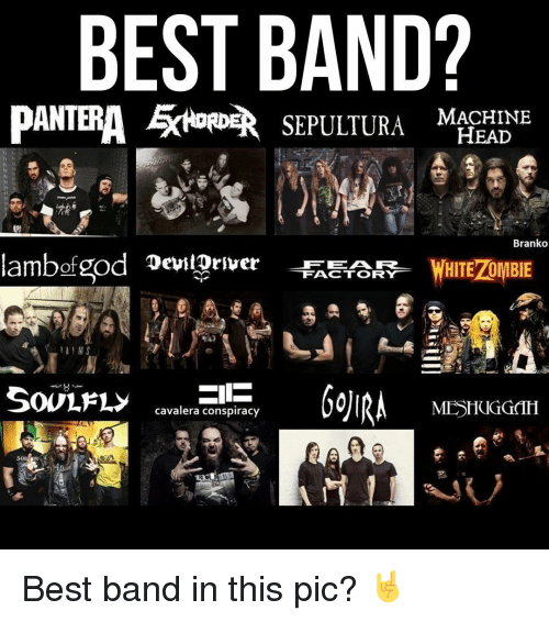 zombi: BEST BAND?  PANTERA EKHORDER  SEPULTURA HEAD  Branko  Rambof god DevilDriver  WHITE ZOMBIE  FACTORY  MESHUGGTH  Cavalera conspiracy Best band in this pic? 🤘