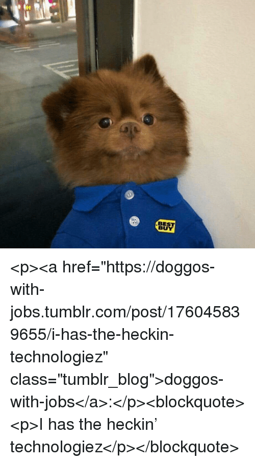 "Best Buy: BEST  BUY <p><a href=""https://doggos-with-jobs.tumblr.com/post/176045839655/i-has-the-heckin-technologiez"" class=""tumblr_blog"">doggos-with-jobs</a>:</p><blockquote><p>I has the heckin' technologiez</p></blockquote>"