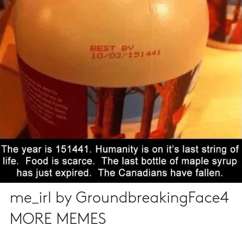 maple: BEST BY  10 02 151441  The year is 151441. Humanity is on it's last string of  life. Food is scarce. The last bottle of maple syrup  has just expired. The Canadians have fallen. me_irl by GroundbreakingFace4 MORE MEMES