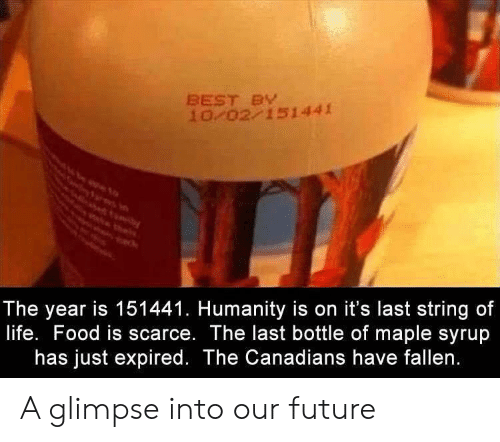 maple: BEST BY  10/02/151441  The year is 151441. Humanity is on it's last string of  life. Food is scarce. The last bottle of maple syrup  has just expired. The Canadians have fallen. A glimpse into our future