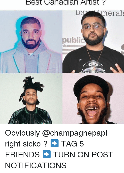 Friends, Memes, and Best: Best Canadian Artist  neral  public  ds Obviously @champagnepapi right sicko ? ➡️ TAG 5 FRIENDS ➡️ TURN ON POST NOTIFICATIONS