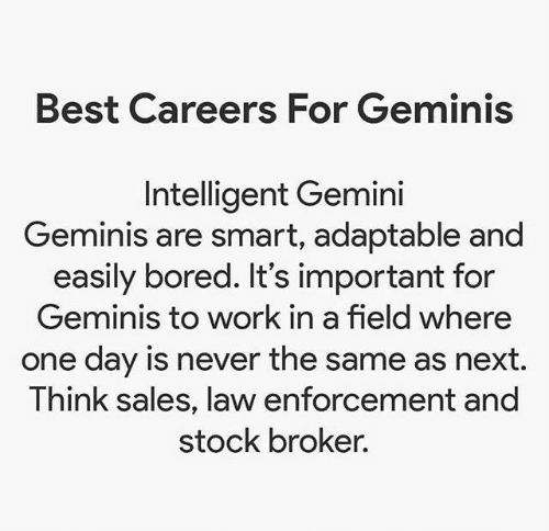 Gemini: Best Careers For Geminis  Intelligent Gemini  Geminis are smart, adaptable and  easily bored. It's important for  Geminis to work in a field where  one day is never the same as next.  Think sales, law enforcement and  stock broker.