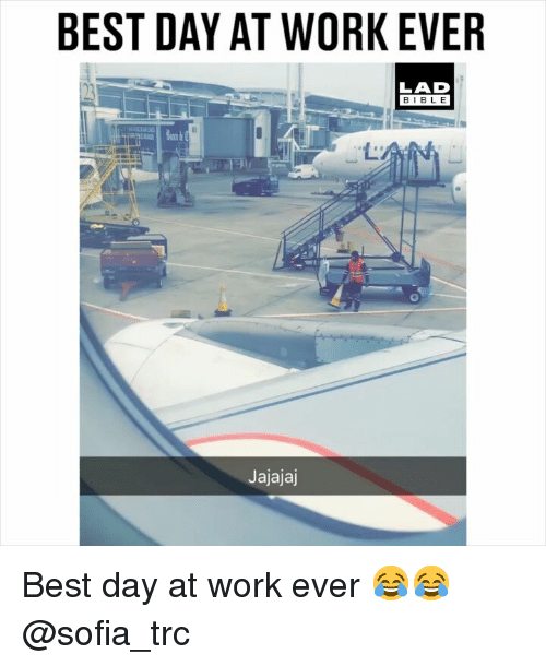 Memes, Work, and Best: BEST DAY AT WORK EVER  LAD  BIBL E  Ld  Jajajaj Best day at work ever 😂😂 @sofia_trc