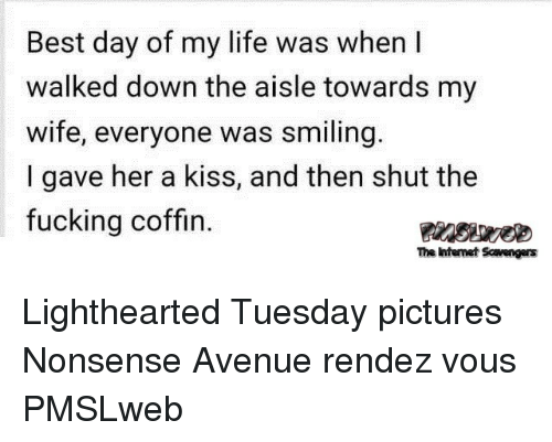 Fucking, Life, and Avenue: Best day of my life was when I  walked down the aisle towards my  wife, everyone was smiling.  I gave her a kiss, and then shut the  fucking coffin.  The intenet Scavengers <p>Lighthearted Tuesday pictures  Nonsense Avenue rendez vous  PMSLweb </p>
