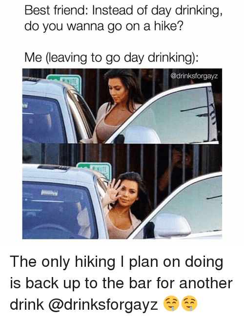 day drinking: Best friend: Instead of day drinking,  do you wanna go on a hike?  Me (leaving to go day drinking):  @drinksforgayz The only hiking I plan on doing is back up to the bar for another drink @drinksforgayz 🤤🤤