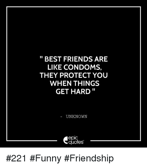 Best Friends Are Like: BEST FRIENDS ARE  LIKE CONDOMS,  THEY PROTECT YOU  WHEN THINGS  GET HARD  UNKNOWN  epIC  quotes #221 #Funny #Friendship