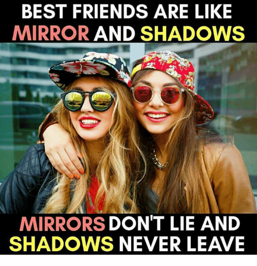 Best Friends Are Like: BEST FRIENDS ARE LIKE  MIRROR AND SHADOWS  MIRRORS DON'T LIE AND  SHADOWS NEVER LEAVE
