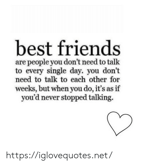 Friends, Best, and Never: best friends  are people you don't need to talk  to every single day. you don't  need to talk to each other for  weeks, but when you do, it's as if  you'd never stopped talking https://iglovequotes.net/
