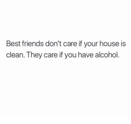 Dank, Friends, and Alcohol: Best friends don't care if your house is  clean. They care if you have alcohol