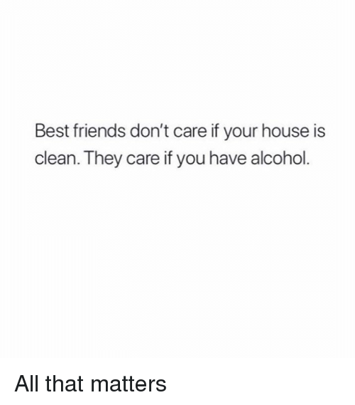 Friends, Memes, and Alcohol: Best friends don't care if your house is  clean. They care if you have alcohol. All that matters