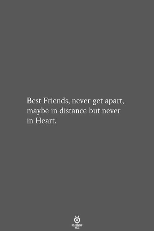 Friends, Best, and Heart: Best Friends, never get apart,  maybe in distance but never  in Heart.