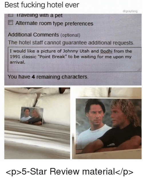 """Fucking, Best, and Break: Best fucking hotel ever  drgrayfang  Iraveiing witn a pet  Alternate room type preferences  Additional Comments (optional)  The hotel staff cannot guarantee additional requests.  I would like a picture of Johnny Utah and Bodhi from the  1991 classic """"Point Break"""" to be waiting for me upon my  arrival.  You have 4 remaining characters. <p>5-Star Review material</p>"""