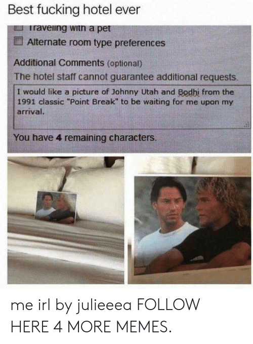 """Dank, Fucking, and Memes: Best fucking hotel ever  Iraveing witn a pet  Alternate room type preferences  Additional Comments (optional)  The hotel staff cannot guarantee additional requests  I would like a picture of Johnny Utah and Bodhi from the  1991 classic """"Point Break"""" to be waiting for me upon my  arrival.  You have 4 remaining characters. me irl by julieeea FOLLOW HERE 4 MORE MEMES."""