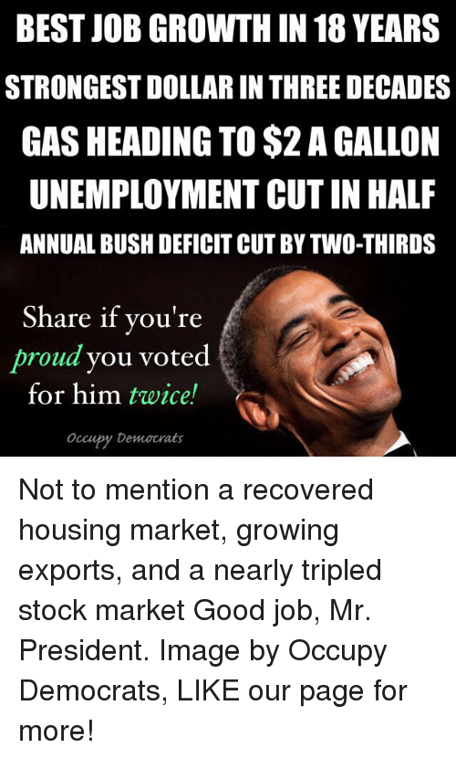 Memes, Image, and Images: BEST JOBGROWTH IN 18 YEARS  STRONGESTDOLLAR IN THREE DECADES  GASHEADING TO $2 A GALLON  UNEMPLOYMENT CUT IN HALF  ANNUAL BUSH DEFICIT CUT BY TWO-THIRDS  Share if you're  proud you voted  for him twice!  Occu by Democrats Not to mention a recovered housing market, growing exports, and a nearly tripled stock market Good job, Mr. President.  Image by Occupy Democrats, LIKE our page for more!