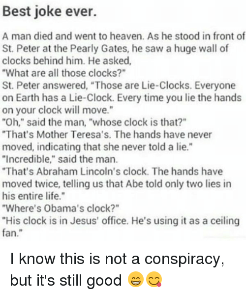 """Abraham Lincoln, Memes, and Abraham: Best joke ever.  A man died and went to heaven. As he stood in front of  St. Peter at the Pearly Gates, he saw a huge wall of  clocks behind him. He asked,  """"What are all those clocks?""""  St. Peter answered, """"Those are Lie-Clocks. Everyone  on Earth has a Lie-Clock. Every time you lie the hands  on your clock will move.""""  """"Oh,"""" said the man, """"whose clock is that?""""  """"That's Mother Teresa's. The hands have never  moved, indicating that she never told a lie.""""  """"Incredible,"""" said the man.  """"That's Abraham Lincoln's clock. The hands have  moved twice, telling us that Abe told only two lies in  his entire life.""""  """"Where's Obama's clock?""""  """"His clock is in Jesus' office. He's using it as a ceiling  fan I know this is not a conspiracy, but it's still good 😁😋"""