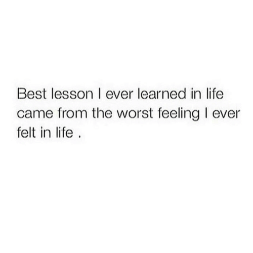 Life, The Worst, and Best: Best lesson I ever learned in life  came from the worst feeling I ever  felt in life