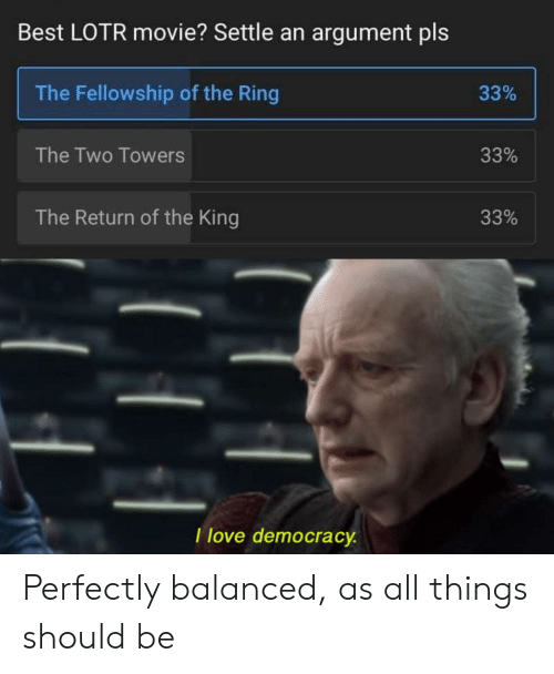 Democracy: Best LOTR movie? Settle an argument pls  The Fellowship of the Ring  33%  The Two Towers  33%  The Return of the King  33%  I love democracy Perfectly balanced, as all things should be