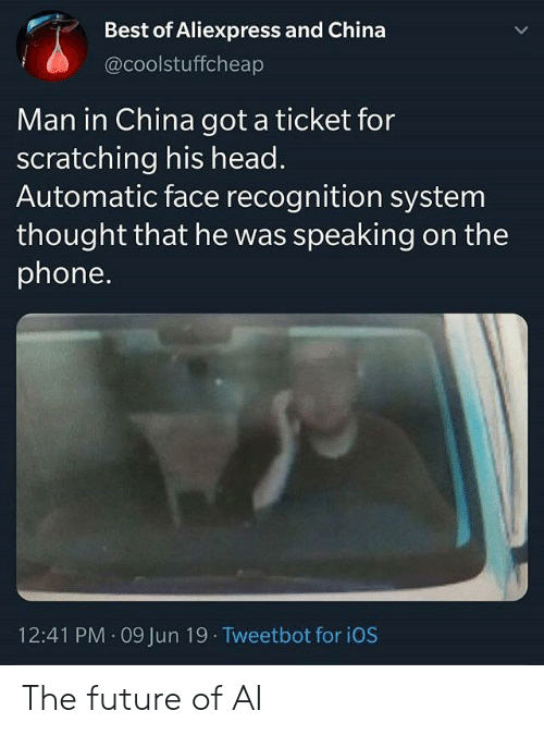 Future, Head, and Phone: Best of Aliexpress and China  @coolstuffcheap  Man in China got a ticket for  scratching his head.  Automatic face recognition system  thought that he was speaking on the  phone.  12:41 PM 09 Jun 19 Tweetbot for iOS The future of AI