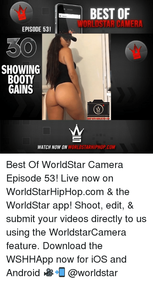 Android, Booty, and Memes: BEST OF  WORLDSTAR CAMER  EPISODE 53!  30  SHOWING  BOOTY  GAINS  WATCH NOW ON  WORLDSTARHIPHOP.COM Best Of WorldStar Camera Episode 53! Live now on WorldStarHipHop.com & the WorldStar app! Shoot, edit, & submit your videos directly to us using the WorldstarCamera feature. Download the WSHHApp now for iOS and Android 🎥📲 @worldstar
