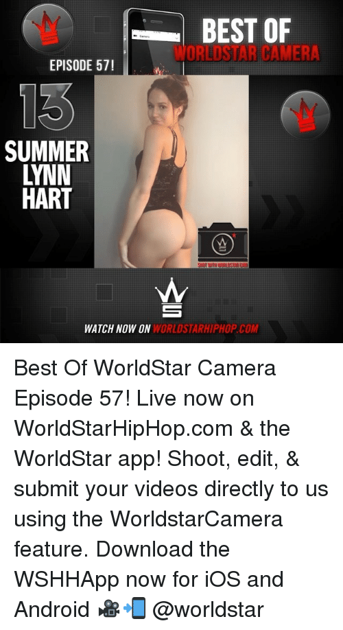 Android, Memes, and Videos: BEST OF  WORLDSTAR CAMER  EPISODE 57!  SUMMER  LYNN  HART  WATCH NOW ON  WORLDSTARHIPHOP.COM Best Of WorldStar Camera Episode 57! Live now on WorldStarHipHop.com & the WorldStar app! Shoot, edit, & submit your videos directly to us using the WorldstarCamera feature. Download the WSHHApp now for iOS and Android 🎥📲 @worldstar