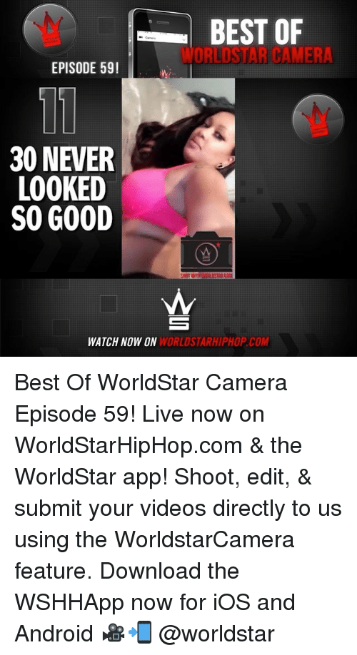 Android, Memes, and Videos: BEST OF  WORLDSTAR CAMERA  EPISODE 59!  30 NEVER  LOOKED  SO GOOD  WATCH NOW ON  WORLDSTARHIPHOP.COM Best Of WorldStar Camera Episode 59! Live now on WorldStarHipHop.com & the WorldStar app! Shoot, edit, & submit your videos directly to us using the WorldstarCamera feature. Download the WSHHApp now for iOS and Android 🎥📲 @worldstar