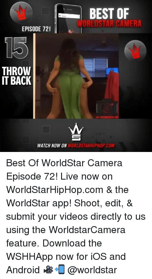 Android, Memes, and Videos: BEST OF  WORLDSTAR CAMERA  EPISODE 72  THROW  IT BACK  HOT WITH WURLDSTAR  WATCH NOW ON  WORLDSTARHIPHOP.COM Best Of WorldStar Camera Episode 72! Live now on WorldStarHipHop.com & the WorldStar app! Shoot, edit, & submit your videos directly to us using the WorldstarCamera feature. Download the WSHHApp now for iOS and Android 🎥📲 @worldstar