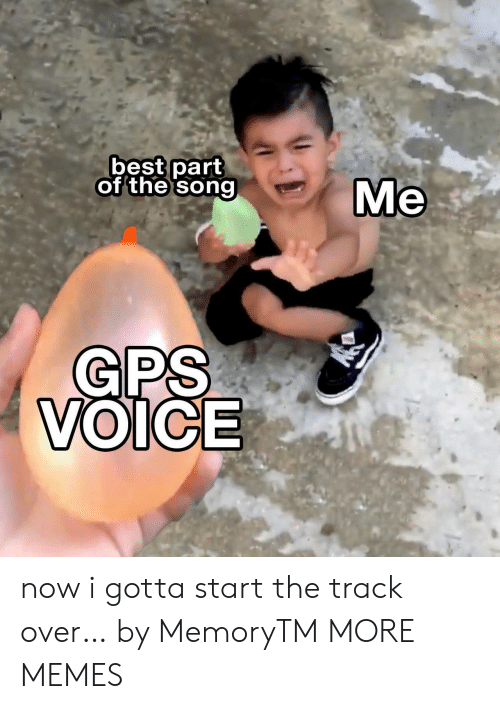 GPS: best part  of the song  Ме  GPS  VOICE now i gotta start the track over… by MemoryTM MORE MEMES