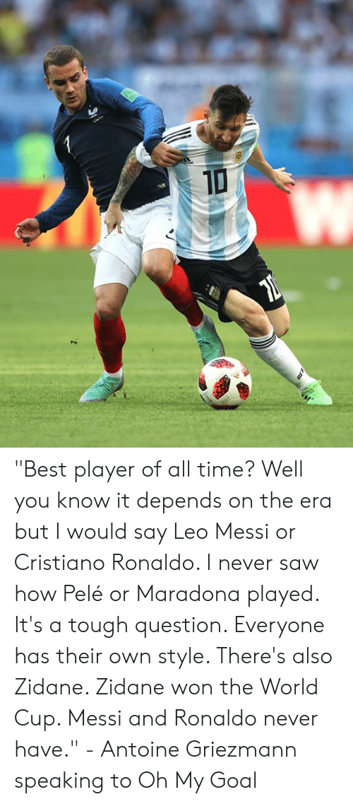 "Cristiano Ronaldo: ""Best player of all time? Well you know it depends on the era but I would say Leo Messi or Cristiano Ronaldo. I never saw how Pelé or Maradona played. It's a tough question. Everyone has their own style. There's also Zidane. Zidane won the World Cup. Messi and Ronaldo never have.""  - Antoine Griezmann speaking to Oh My Goal"