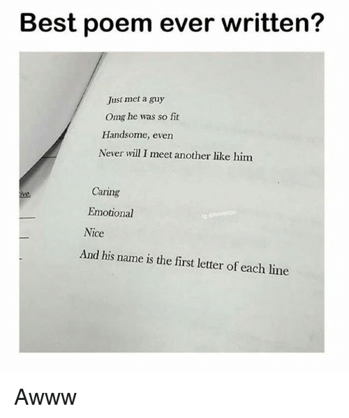 And His Name Is: Best poem ever written?  Just met a guy  Omg he was so fit  Handsome, even  Never will I meet another like him  Caring  ive  Emotional  Nice  And his name is the first letter of each line Awww