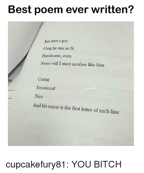 And His Name Is: Best poem ever written?  Just met a guy  Omg he was so fit  Handsome, even  Never will I meet another like him  Caring  Emotional  Nice  ig  And his name is the first letter of each line cupcakefury81: YOU BITCH