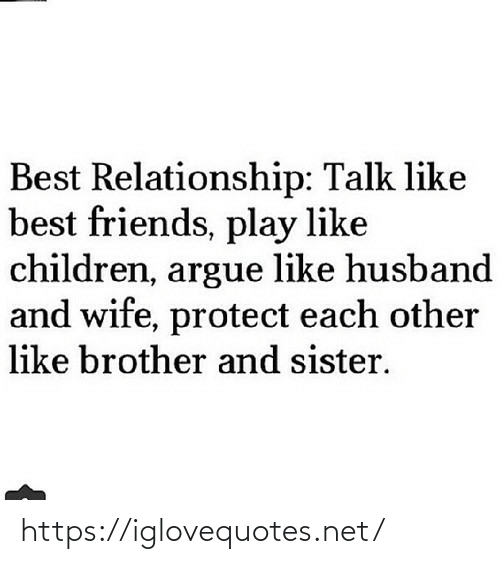 sister: Best Relationship: Talk like  best friends, play like  children, argue like husband  and wife, protect each other  like brother and sister. https://iglovequotes.net/