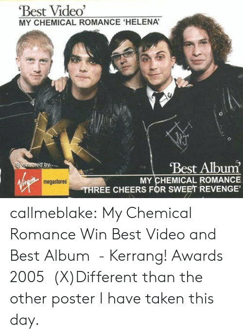 Www Pinterest Com: Best Video'  MY CHEMICAL ROMANCE 'HELENA  Best Album  Sponsored by  MY CHEMICAL ROMANCE  THREE CHEERS FOR SWEET REVENGE'  megastores callmeblake:  My Chemical Romance Win Best Video and Best Album  - Kerrang! Awards 2005   (X)Different than the other poster I have taken this day.