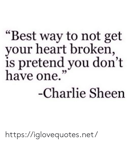 "Charlie, Charlie Sheen, and Best: ""Best way to not get  your heart broken,  is pretend you don't  have one.""  35  Charlie Sheen https://iglovequotes.net/"