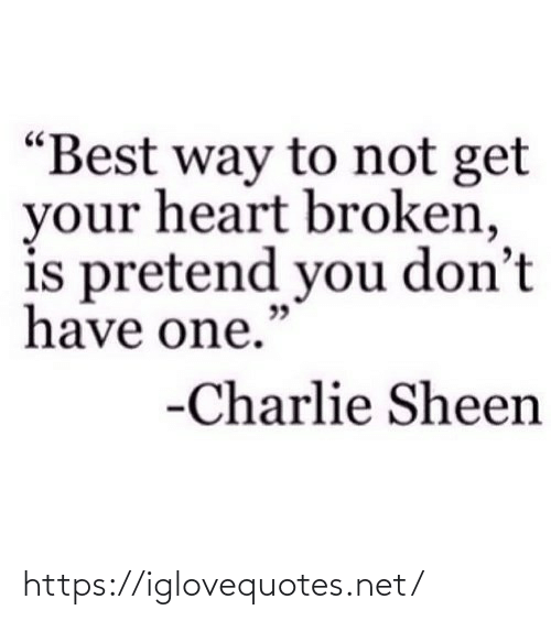 "Charlie: ""Best way to not get  your heart broken,  is pretend you don't  have one.""  -Charlie Sheen https://iglovequotes.net/"