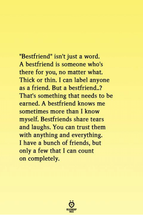 """Friends, Word, and Can: """"Bestfriend"""" isn't just a word.  A bestfriend is someone who's  there for you, no matter what.  Thick or thin. I can label anyone  as a friend. But a bestfriend..?  That's something that needs to be  earned. A bestfriend knows me  sometimes more than I know  myself. Bestfriends share tears  and laughs. You can trust them  with anything and everything.  I have a bunch of friends, but  only a few that I can count  on completely"""
