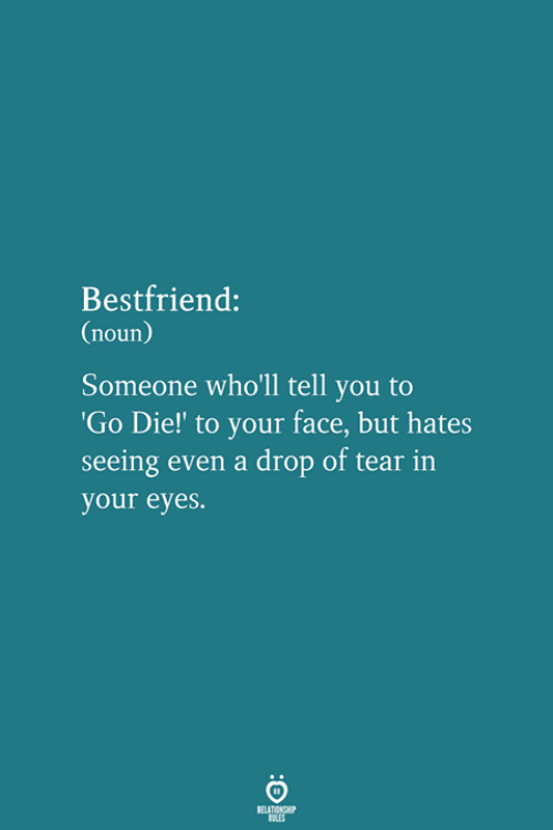 Face, You, and Noun: Bestfriend:  (noun)  Someone who'll tell you to  Go Die!' to your face, but hates  seeing even a drop of tear in  your eyes.