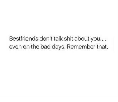 Bad, Shit, and Remember: Bestfriends don't talk shit about you....  even on the bad days. Remember that.