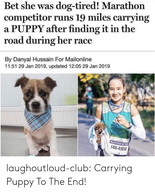 Club, Tumblr, and Blog: Bet she was dog-tired! Marathon  competitor runs 19 miles carrying  a PUPPY after finding it in the  road during her race  By Danyal Hussain For Mailonline  11:51 29 Jan 2019, updated 12:05 29 Jan 2019  F40-41810 laughoutloud-club:  Carrying Puppy To The End!