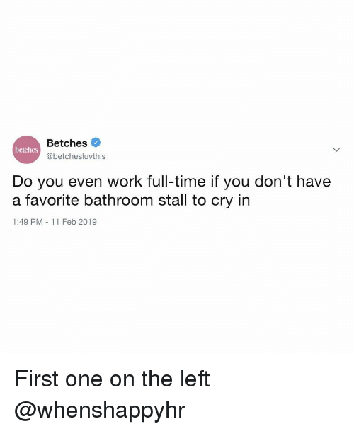 Work, Time, and Girl Memes: Betches  betches  @betchesluvthis  Do you even work full-time if you don't have  a favorite bathroom stall to cry in  1:49 PM 11 Feb 2019 First one on the left @whenshappyhr