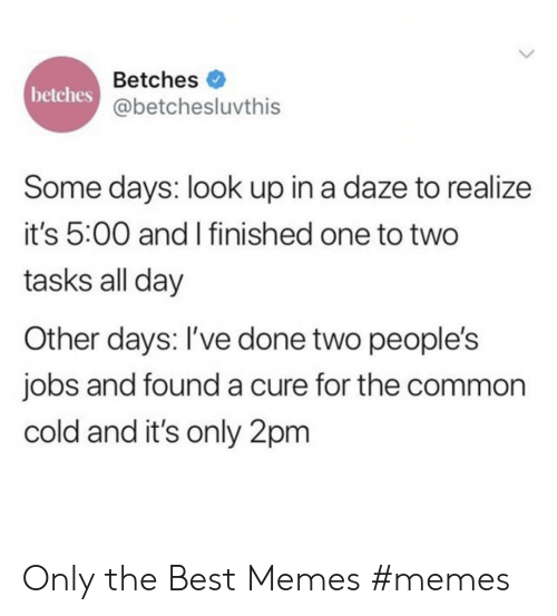 cure: Betches  betches  @betchesluvthis  Some days: look up in a daze to realize  it's 5:00 and I finished one to two  tasks all day  Other days: I've done two people's  jobs and founda cure for the common  cold and it's only 2pm Only the Best Memes #memes