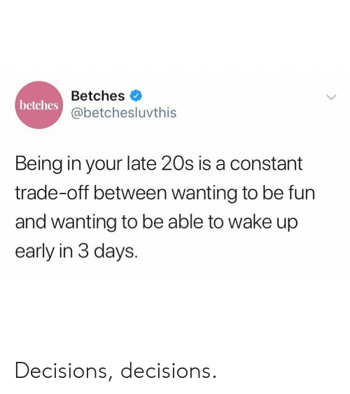Decisions Decisions: Betches  @betchesluvthis  betches  Being in your late 20s is a constant  trade-off between wanting to be fun  and wanting to be able to wake up  early in 3 days. Decisions, decisions.