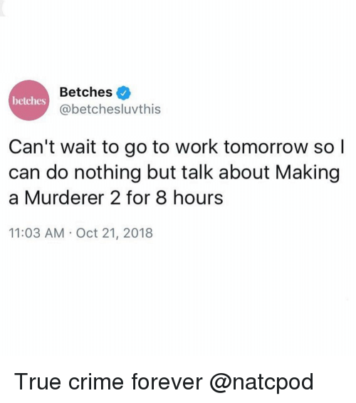 Crime, Making a Murderer, and True: Betches  @betchesluvthis  betches  Can't wait to go to work tomorrow so l  can do nothing but talk about Making  a Murderer 2 for 8 hours  11:03 AM Oct 21, 2018 True crime forever @natcpod