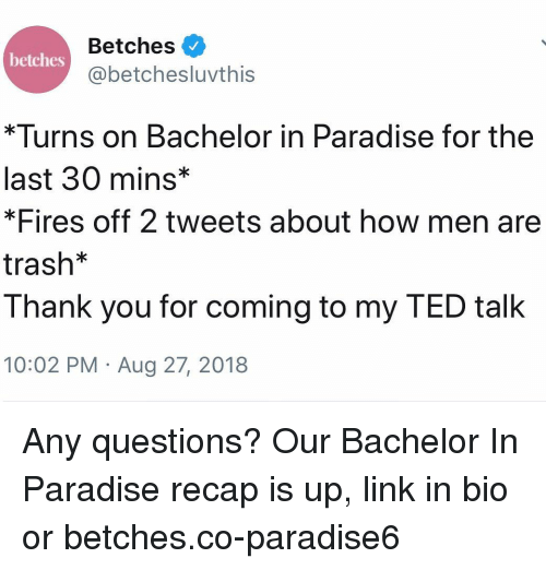 Paradise, Ted, and Trash: Betches  @betchesluvthis  betches  *Turns on Bachelor in Paradise for the  last 30 mins*  *Fires off 2 tweets about how men are  trash*  Thank you for coming to my TED talk  10:02 PM Aug 27, 2018 Any questions? Our Bachelor In Paradise recap is up, link in bio or betches.co-paradise6