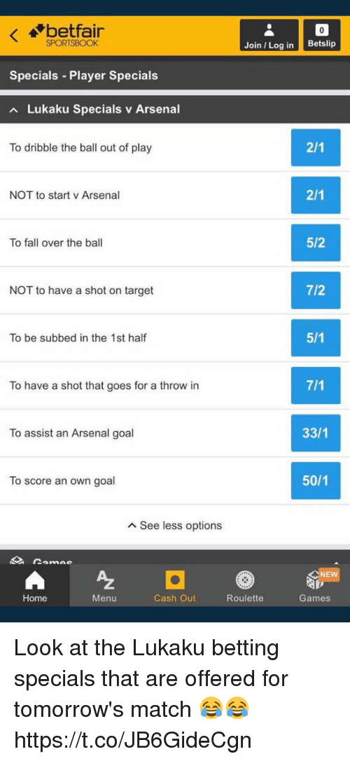 fall over: betfair  SPORTSBOOK  Join Log in Betslip  Specials Player Specials  Lukaku Specials v Arsenal  To dribble the ball out of play  NOT to start v Arsenal  To fall over the ball  5/2  NOT to have a shot on target  7/2  To be subbed in the 1st half  To have a shot that goes for a throw in  To assist an Arsenal goal  33/1  To score an own goal  50/1  A See less options  NE  Home  Menu  Cash Out  Roulette  Games Look at the Lukaku betting specials that are offered for tomorrow's match 😂😂 https://t.co/JB6GideCgn