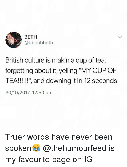 "British, Never, and Been: BETH  @bbbbbbeth  British culture is makin a cup of tea,  forgetting about it, yelling ""MY CUP OF  30/10/2017, 12:50 pm Truer words have never been spoken😂 @thehumourfeed is my favourite page on IG"