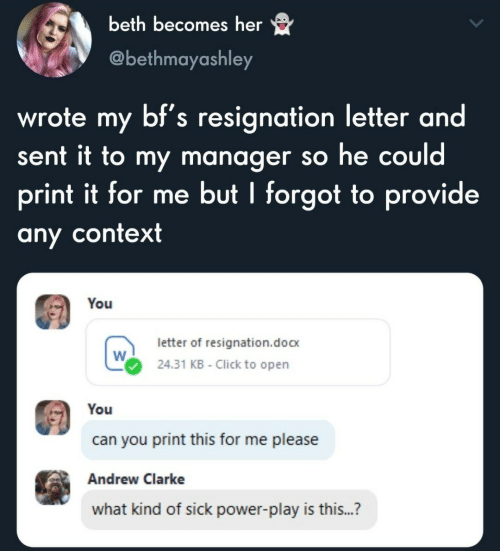 Letter: beth becomes her  @bethmayashley  wrote my bf's resignation letter and  sent it to my manager so he could  print it for me but I forgot to provide  any context  You  letter of resignation.doc  24.31 KB - Click to open  You  can you print this for me please  Andrew Clarke  what kind of sick power-play is this...?