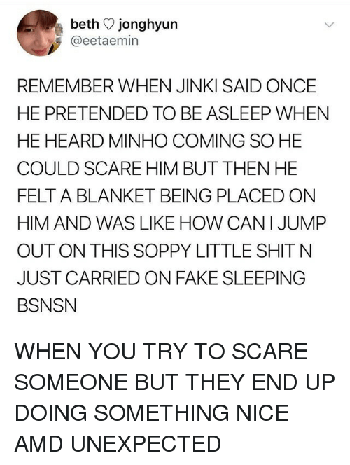 Fake, Scare, and Sleeping: beth jonghyun  @eetaemin  REMEMBER WHEN JINKI SAID ONCE  HE PRETENDED TO BE ASLEEP WHEN  HE HEARD MINHO COMING SO HE  COULD SCARE HIM BUT THEN HE  FELT A BLANKET BEING PLACED ON  HIM AND WAS LIKE HOW CAN I JUMP  OUT ON THIS SOPPY LITTLE SHITN  JUST CARRIED ON FAKE SLEEPING  BSNSN WHEN YOU TRY TO SCARE SOMEONE BUT THEY END UP DOING SOMETHING NICE AMD UNEXPECTED