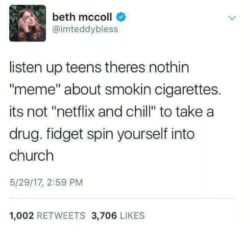 "Netflix And Chilling: beth mccoll  @imteddybless  listen up teens theres nothin  meme"" about smokin cigarettes.  its not ""netflix and chill"" to take a  drug. fidget spin yourself into  church  5/29/17, 2:59 PM  1,002 RETWEETS 3,706 LIKES"