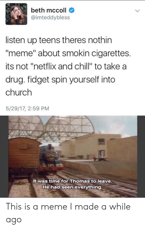 "Chill, Church, and Meme: beth mccoll  @imteddybless  listen up teens theres nothin  ""meme"" about smokin cigarettes.  its not ""netflix and chill"" to take a  drug. fidget spin yourself into  church  5/29/17, 2:59 PM  It was time for Thomas to leave.  He had seen everything. This is a meme I made a while ago"