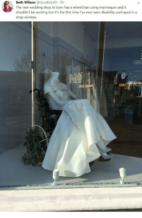Time, Wedding, and Mannequin: Beth Wilson @doodlebeth 8h  The new wedding shop in town has a wheelchair using mannequin and it  shouldn't be exciting but it's the first time I've ever seen disability portrayed in a  shop window.
